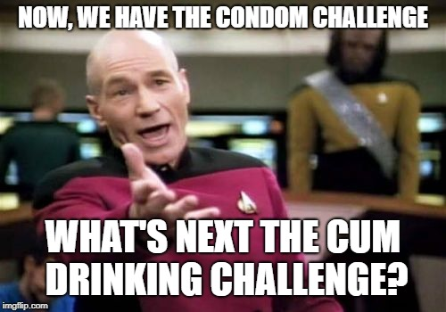 Picard Wtf Meme | NOW, WE HAVE THE CONDOM CHALLENGE WHAT'S NEXT THE CUM DRINKING CHALLENGE? | image tagged in memes,picard wtf | made w/ Imgflip meme maker