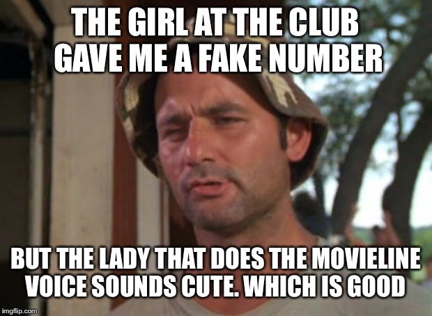 So I Got That Goin For Me Which Is Nice | THE GIRL AT THE CLUB GAVE ME A FAKE NUMBER BUT THE LADY THAT DOES THE MOVIELINE VOICE SOUNDS CUTE. WHICH IS GOOD | image tagged in memes,so i got that goin for me which is nice | made w/ Imgflip meme maker