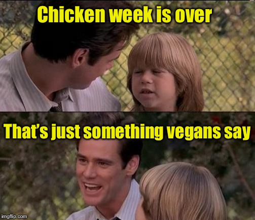 Chicken week, April 2 - 8? | Chicken week is over That's just something vegans say | image tagged in memes,thats just something x say,chicken week | made w/ Imgflip meme maker