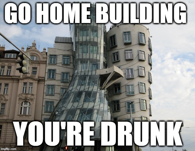 GO HOME BUILDING YOU'RE DRUNK | image tagged in memes | made w/ Imgflip meme maker