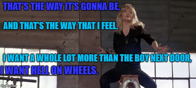 cool rider | THAT'S THE WAY IT'S GONNA BE, I WANT HELL ON WHEELS. AND THAT'S THE WAY THAT I FEEL. I WANT A WHOLE LOT MORE THAN THE BOY NEXT DOOR, | image tagged in cool rider | made w/ Imgflip meme maker