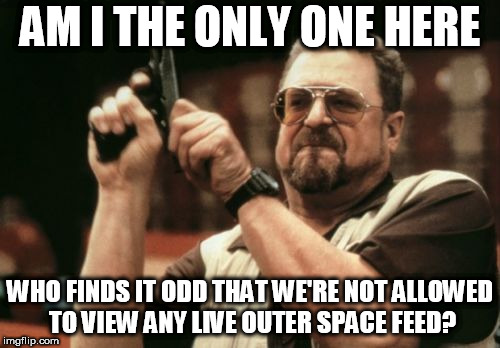 seriously! artist depictions, and non panning cam | AM I THE ONLY ONE HERE WHO FINDS IT ODD THAT WE'RE NOT ALLOWED TO VIEW ANY LIVE OUTER SPACE FEED? | image tagged in memes,am i the only one around here | made w/ Imgflip meme maker