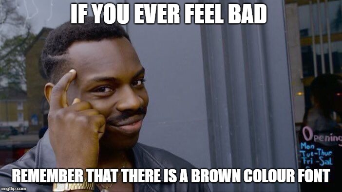 inspired by DashHopes_ DashHope week | IF YOU EVER FEEL BAD REMEMBER THAT THERE IS A BROWN COLOUR FONT | image tagged in memes,roll safe think about it,ssby,funny,dashhopes,dashhopes week | made w/ Imgflip meme maker