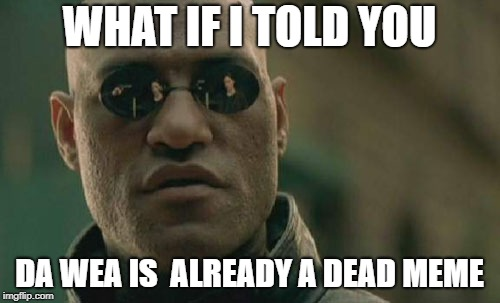 Matrix Morpheus Meme | WHAT IF I TOLD YOU DA WEA IS  ALREADY A DEAD MEME | image tagged in memes,matrix morpheus | made w/ Imgflip meme maker