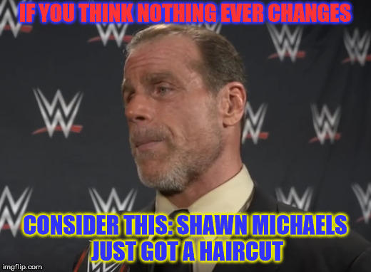 New Look Shawn | IF YOU THINK NOTHING EVER CHANGES CONSIDER THIS: SHAWN MICHAELS JUST GOT A HAIRCUT | image tagged in haircut,demotivationals | made w/ Imgflip meme maker