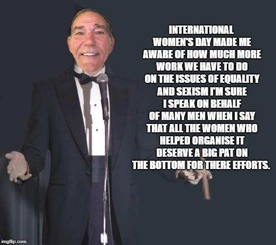 International women's day | INTERNATIONAL WOMEN'S DAY MADE ME AWARE OF HOW MUCH MORE WORK WE HAVE TO DO ON THE ISSUES OF EQUALITY AND SEXISM I'M SURE I SPEAK ON BEHALF  | image tagged in comedian coollew | made w/ Imgflip meme maker