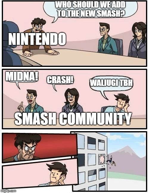 Boardroom Meeting Suggestion Meme | WHO SHOULD WE ADD TO THE NEW SMASH? MIDNA! CRASH! WALIUGI TBH SMASH COMMUNITY NINTENDO | image tagged in memes,boardroom meeting suggestion | made w/ Imgflip meme maker
