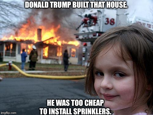 Trump house | DONALD TRUMP BUILT THAT HOUSE. HE WAS TOO CHEAP TO INSTALL SPRINKLERS. | image tagged in memes,disaster girl | made w/ Imgflip meme maker