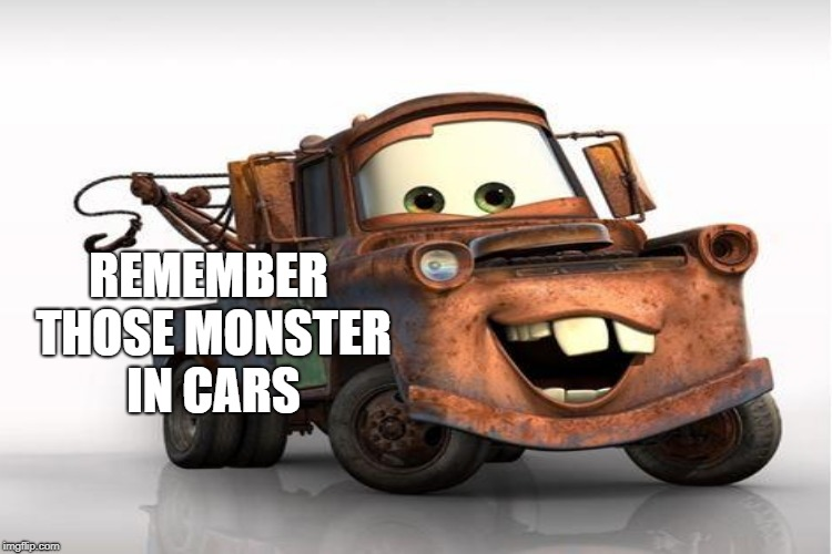 REMEMBER THOSE MONSTER IN CARS | made w/ Imgflip meme maker