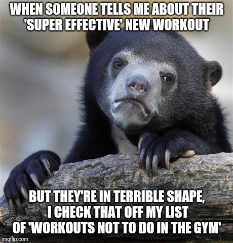 Confession Bear Meme | WHEN SOMEONE TELLS ME ABOUT THEIR 'SUPER EFFECTIVE' NEW WORKOUT BUT THEY'RE IN TERRIBLE SHAPE, I CHECK THAT OFF MY LIST OF 'WORKOUTS NOT TO  | image tagged in memes,confession bear,AdviceAnimals | made w/ Imgflip meme maker