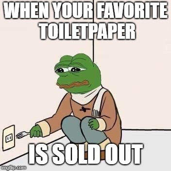 Sad Pepe Suicide | WHEN YOUR FAVORITE TOILETPAPER IS SOLD OUT | image tagged in sad pepe suicide | made w/ Imgflip meme maker