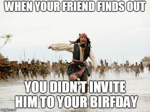Jack Sparrow Being Chased Meme | WHEN YOUR FRIEND FINDS OUT YOU DIDN'T INVITE HIM TO YOUR BIRFDAY | image tagged in memes,jack sparrow being chased | made w/ Imgflip meme maker