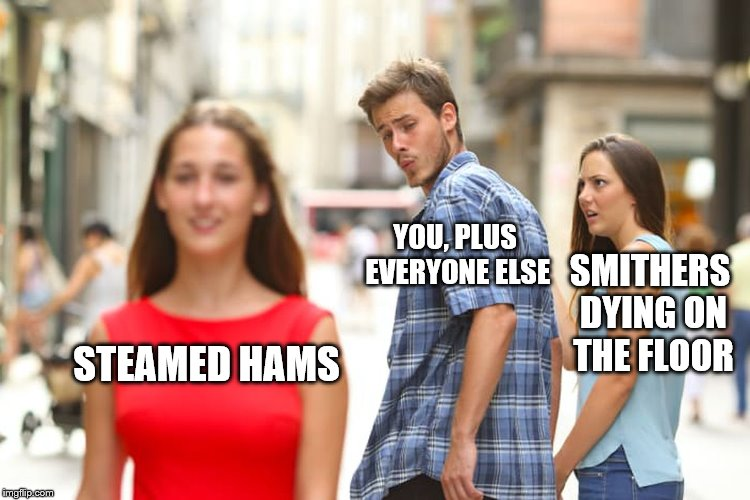 Distracted Boyfriend Meme | STEAMED HAMS YOU, PLUS EVERYONE ELSE SMITHERS DYING ON THE FLOOR | image tagged in memes,distracted boyfriend | made w/ Imgflip meme maker