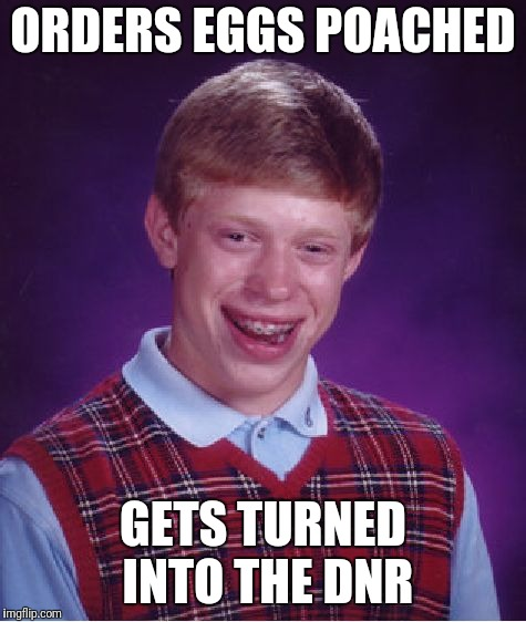 Bad Luck Brian Meme | ORDERS EGGS POACHED GETS TURNED INTO THE DNR | image tagged in memes,bad luck brian | made w/ Imgflip meme maker