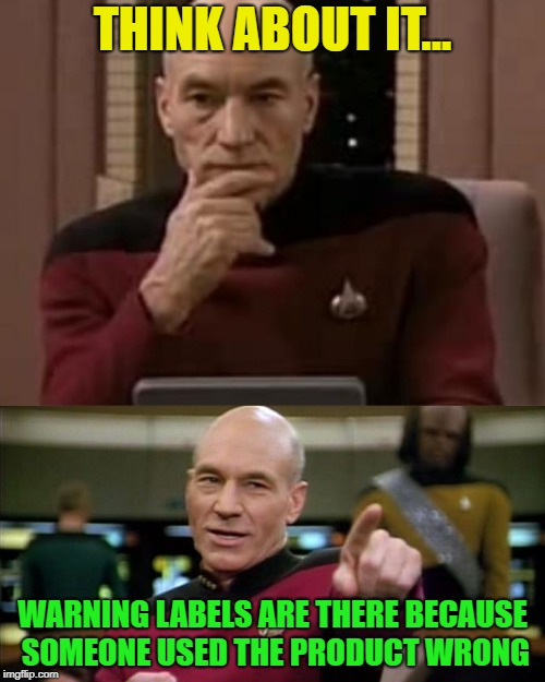 It's only human? | THINK ABOUT IT... WARNING LABELS ARE THERE BECAUSE SOMEONE USED THE PRODUCT WRONG | image tagged in picard thinking,memes | made w/ Imgflip meme maker