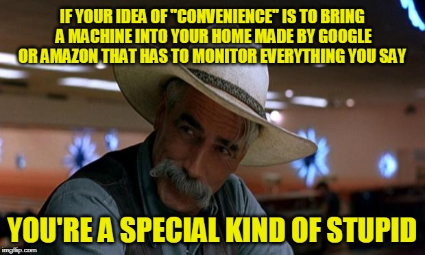"Wait ... You Paid Them to Bring it in??? | IF YOUR IDEA OF ""CONVENIENCE"" IS TO BRING A MACHINE INTO YOUR HOME MADE BY GOOGLE OR AMAZON THAT HAS TO MONITOR EVERYTHING YOU SAY YOU'RE A  