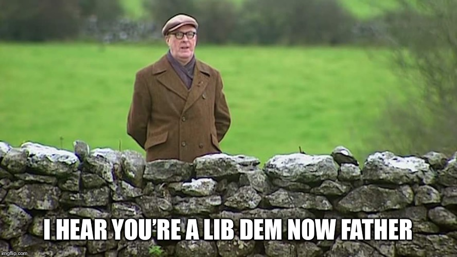 Racist father Ted | I HEAR YOU'RE A LIB DEM NOW FATHER | image tagged in racist father ted | made w/ Imgflip meme maker