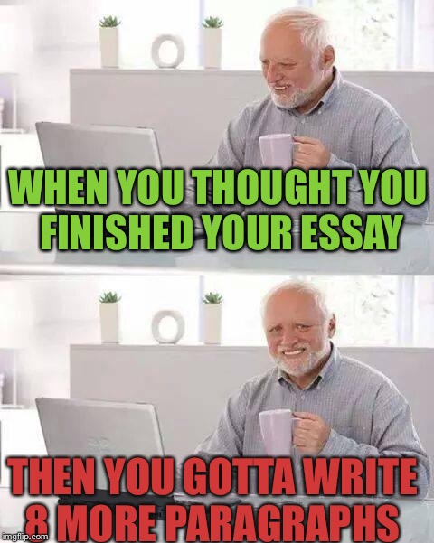 Hide the Pain Harold Meme | WHEN YOU THOUGHT YOU FINISHED YOUR ESSAY THEN YOU GOTTA WRITE 8 MORE PARAGRAPHS | image tagged in memes,hide the pain harold | made w/ Imgflip meme maker