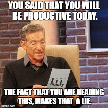 When you reflect on how productive you were today... | YOU SAID THAT YOU WILL BE PRODUCTIVE TODAY. THE FACT THAT YOU ARE READING THIS, MAKES THAT  A LIE. | image tagged in memes,maury lie detector | made w/ Imgflip meme maker