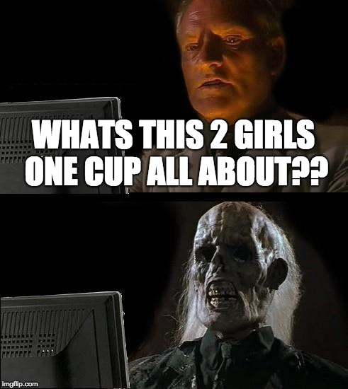 Ill Just Wait Here Meme | WHATS THIS 2 GIRLS ONE CUP ALL ABOUT?? | image tagged in memes,ill just wait here | made w/ Imgflip meme maker