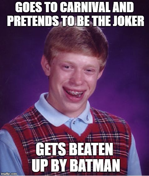 Bad idea to be the clown in Gotham City! | GOES TO CARNIVAL AND PRETENDS TO BE THE JOKER GETS BEATEN UP BY BATMAN | image tagged in memes,bad luck brian,gotham city,batman,misfortune of being ned,the joker | made w/ Imgflip meme maker