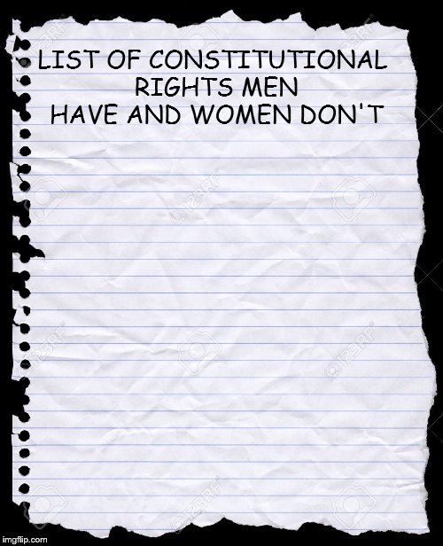 blank paper | LIST OF CONSTITUTIONAL RIGHTS MEN HAVE AND WOMEN DON'T | image tagged in blank paper | made w/ Imgflip meme maker