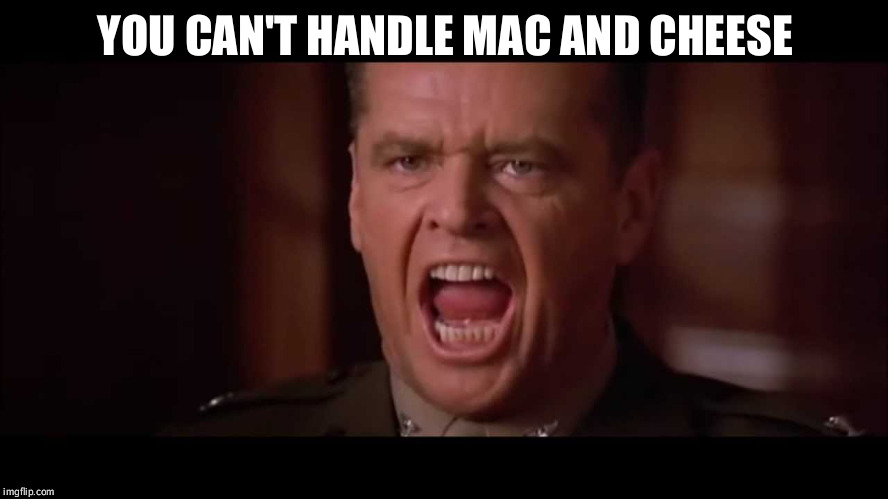 you cant handle the truth | YOU CAN'T HANDLE MAC AND CHEESE | image tagged in you cant handle the truth | made w/ Imgflip meme maker