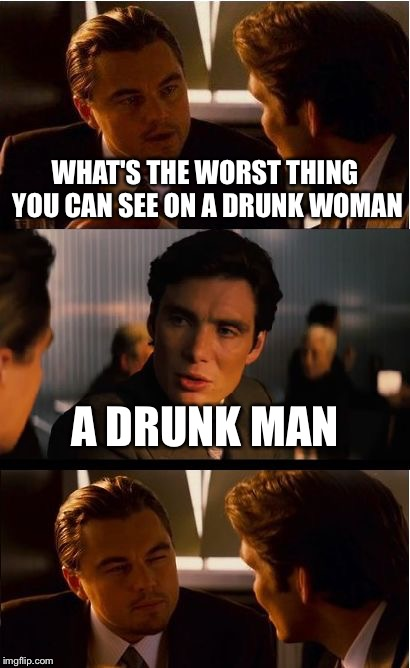 Inception Meme | WHAT'S THE WORST THING YOU CAN SEE ON A DRUNK WOMAN A DRUNK MAN | image tagged in memes,inception | made w/ Imgflip meme maker