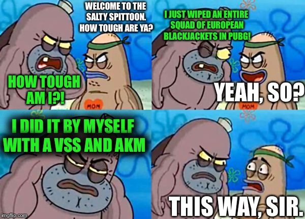 True story, man. It was a glorious day. | WELCOME TO THE SALTY SPITTOON. HOW TOUGH ARE YA? HOW TOUGH AM I?! I JUST WIPED AN ENTIRE SQUAD OF EUROPEAN BLACKJACKETS IN PUBG! YEAH, SO? I | image tagged in how tough are you,memes,how tough are ya,funny,true story,pubg | made w/ Imgflip meme maker