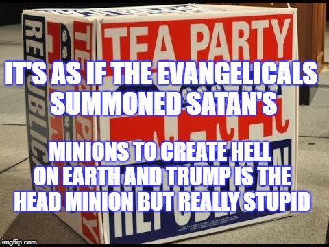 hell on earth | IT'S AS IF THE EVANGELICALS SUMMONED SATAN'S MINIONS TO CREATE HELL ON EARTH AND TRUMP IS THE HEAD MINION BUT REALLY STUPID | image tagged in tea party,trump,evil,satan | made w/ Imgflip meme maker