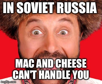 IN SOVIET RUSSIA MAC AND CHEESE CAN'T HANDLE YOU | made w/ Imgflip meme maker