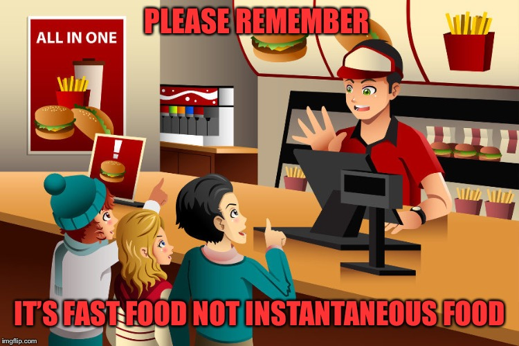 Things I wish I could say | PLEASE REMEMBER IT'S FAST FOOD NOT INSTANTANEOUS FOOD | image tagged in fast food worker,fast food,annoying customers,customer service,customers,restaurant | made w/ Imgflip meme maker