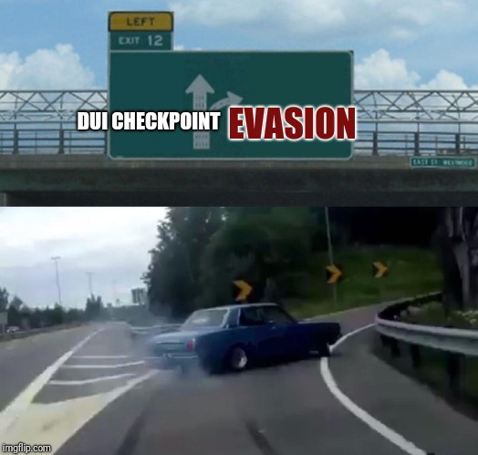 Think and Drive | EVASION DUI CHECKPOINT | image tagged in memes,left exit 12 off ramp | made w/ Imgflip meme maker