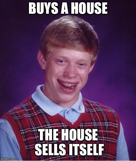 Bad Luck Brian Meme | BUYS A HOUSE THE HOUSE SELLS ITSELF | image tagged in memes,bad luck brian | made w/ Imgflip meme maker