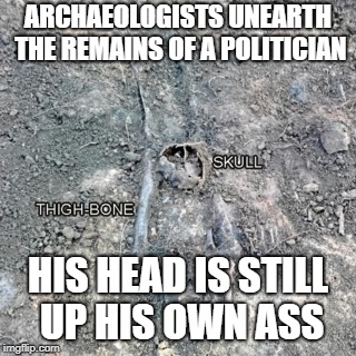ARCHAEOLOGISTS UNEARTH THE REMAINS OF A POLITICIAN HIS HEAD IS STILL UP HIS OWN ASS | image tagged in political meme | made w/ Imgflip meme maker