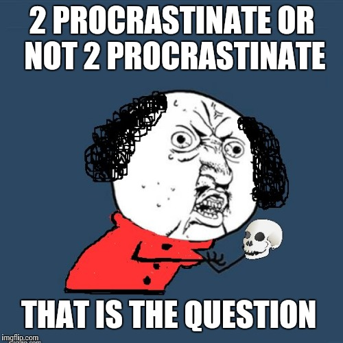 2 PROCRASTINATE OR NOT 2 PROCRASTINATE THAT IS THE QUESTION | made w/ Imgflip meme maker