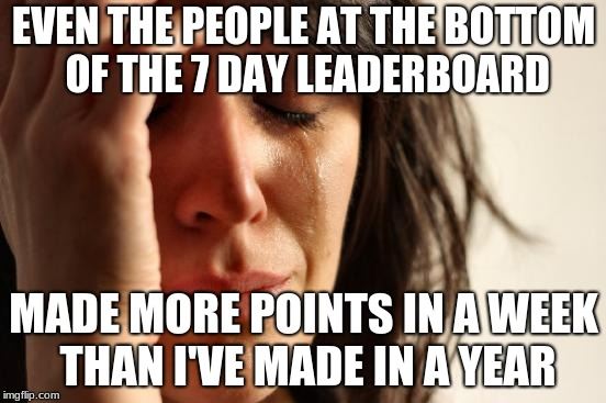 First World Problems Meme | EVEN THE PEOPLE AT THE BOTTOM OF THE 7 DAY LEADERBOARD MADE MORE POINTS IN A WEEK THAN I'VE MADE IN A YEAR | image tagged in memes,first world problems | made w/ Imgflip meme maker