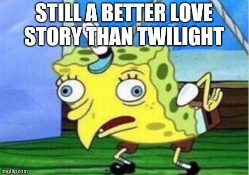 Mocking Spongebob Meme | STILL A BETTER LOVE STORY THAN TWILIGHT | image tagged in memes,mocking spongebob | made w/ Imgflip meme maker