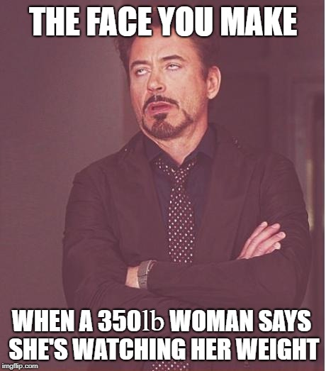 Only 3 Big Macs? | THE FACE YOU MAKE WHEN A 350      WOMAN SAYS SHE'S WATCHING HER WEIGHT lb | image tagged in memes,face you make robert downey jr,overweight | made w/ Imgflip meme maker