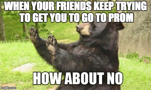It actually wasn't that bad... |  WHEN YOUR FRIENDS KEEP TRYING TO GET YOU TO GO TO PROM | image tagged in memes,how about no bear,prom,friends,single life | made w/ Imgflip meme maker