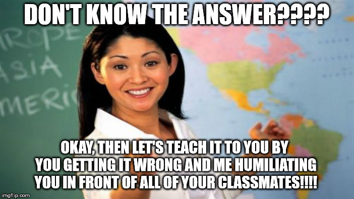 DON'T KNOW THE ANSWER???? OKAY, THEN LET'S TEACH IT TO YOU BY YOU GETTING IT WRONG AND ME HUMILIATING YOU IN FRONT OF ALL OF YOUR CLASSMATES | made w/ Imgflip meme maker