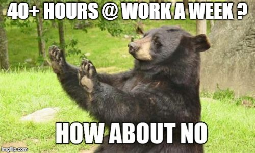 How About No Bear |  40+ HOURS @ WORK A WEEK ? | image tagged in memes,how about no bear | made w/ Imgflip meme maker