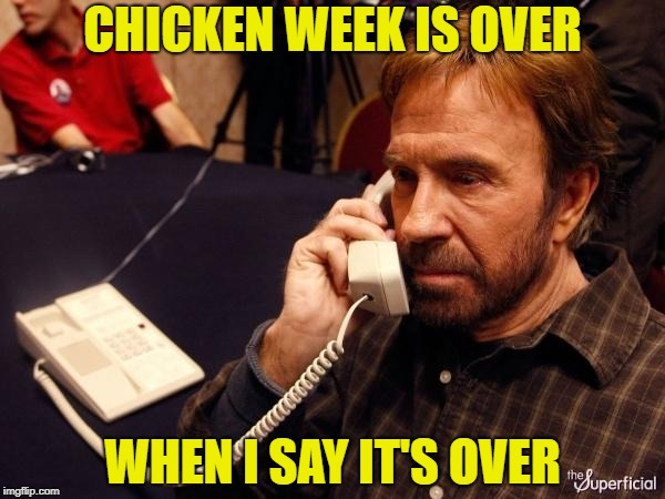 CHICKEN WEEK IS OVER WHEN I SAY IT'S OVER | made w/ Imgflip meme maker