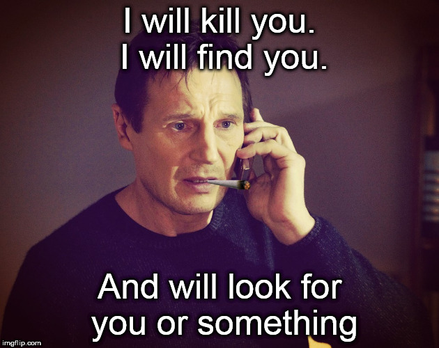 High Neeson |  I will kill you. I will find you. And will look for you or something | image tagged in memes,i will find you and kill you,neeson,taken | made w/ Imgflip meme maker
