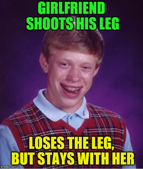 Bad Luck Brian Meme | GIRLFRIEND SHOOTS HIS LEG LOSES THE LEG, BUT STAYS WITH HER | image tagged in memes,bad luck brian | made w/ Imgflip meme maker