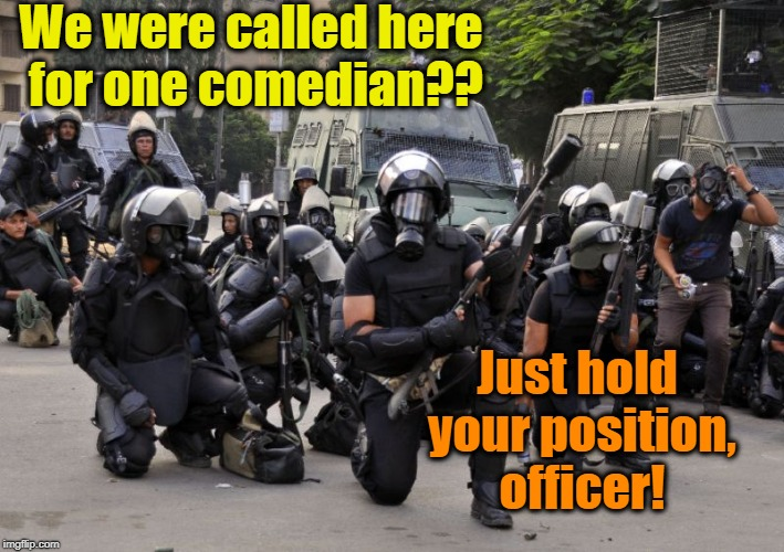 We were called here for one comedian?? Just hold your position, officer! | made w/ Imgflip meme maker