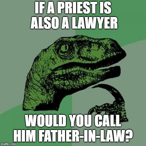 Philosoraptor Meme | IF A PRIEST IS ALSO A LAWYER WOULD YOU CALL HIM FATHER-IN-LAW? | image tagged in memes,philosoraptor | made w/ Imgflip meme maker