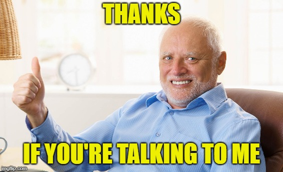 THANKS IF YOU'RE TALKING TO ME | made w/ Imgflip meme maker