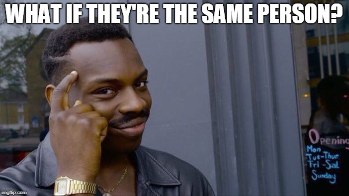 Roll Safe Think About It Meme | WHAT IF THEY'RE THE SAME PERSON? | image tagged in memes,roll safe think about it | made w/ Imgflip meme maker