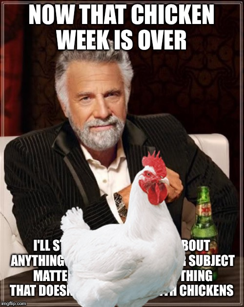 No more chicken  | - | image tagged in memes,the most interesting man in the world,chicken week | made w/ Imgflip meme maker